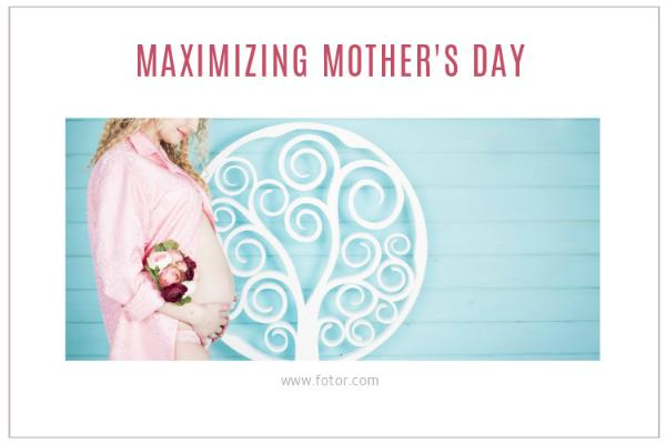 MAXIMIZING MOTHER S DAY_copy_CY_20170118