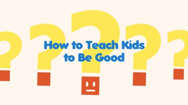 How To Teach Kids To Be Good